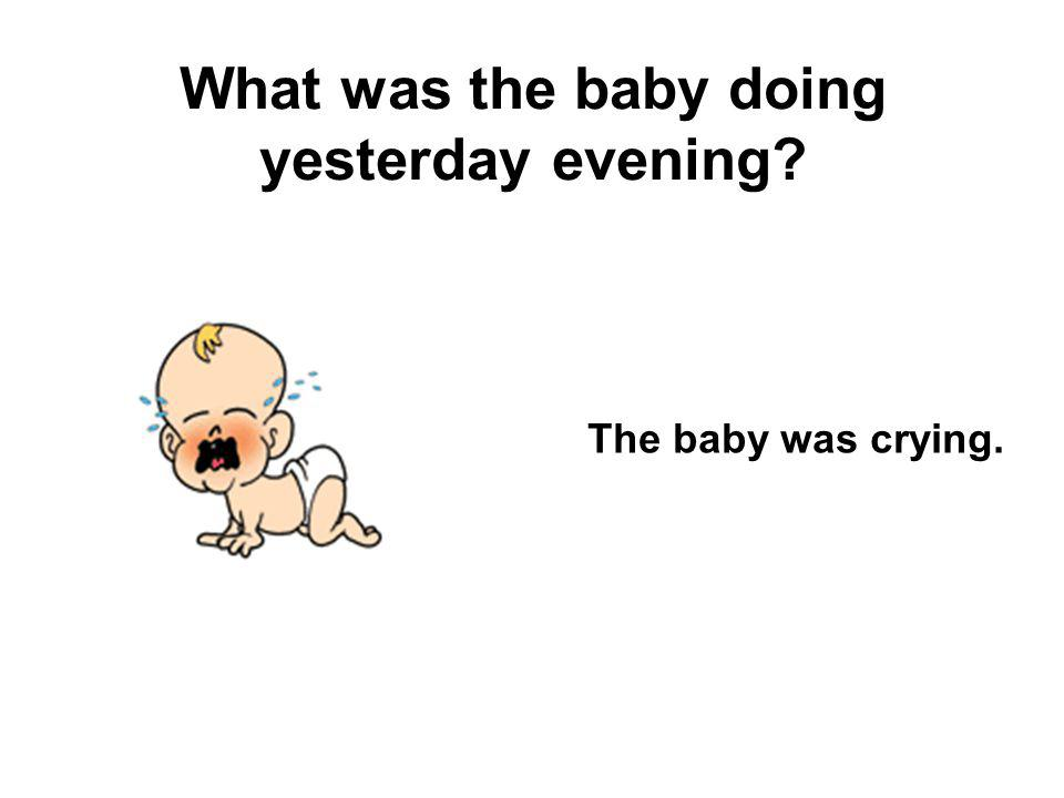 What was the baby doing yesterday evening? The baby was crying.