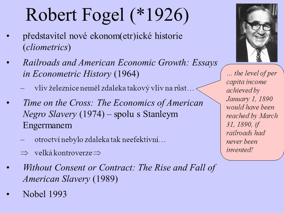 Robert Fogel (*1926) představitel nové ekonom(etr)ické historie (cliometrics) Railroads and American Economic Growth: Essays in Econometric History (1