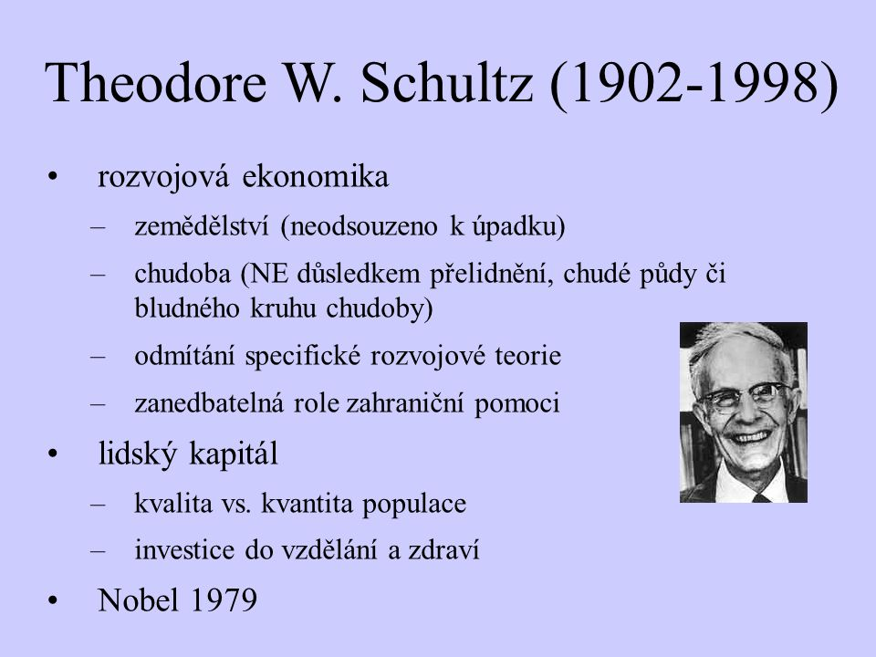 Theodore W. Schultz (1902-1998) rozvojová ekonomika –zemědělství (neodsouzeno k úpadku) –chudoba (NE důsledkem přelidnění, chudé půdy či bludného kruh