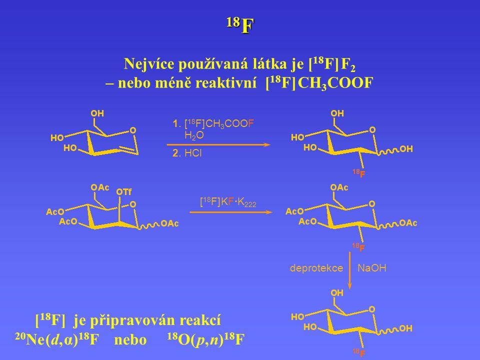 Nejvíce používaná látka je [ 18 F] F 2 – nebo méně reaktivní [ 18 F] CH 3 COOF 18 F 1. [ 18 F] CH 3 COOF H 2 O 2. HCl [ 18 F] KF·K 222 deprotekce NaOH