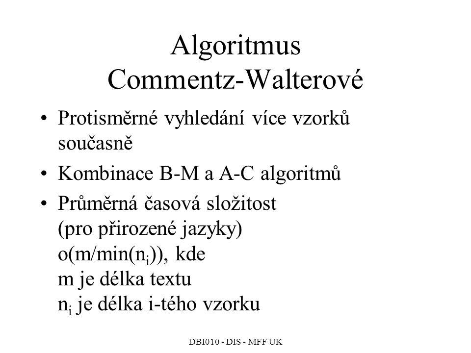 DBI010 - DIS - MFF UK Algoritmus Commentz-Walterové Protisměrné vyhledání více vzorků současně Kombinace B-M a A-C algoritmů Průměrná časová složitost (pro přirozené jazyky) o(m/min(n i )), kde m je délka textu n i je délka i-tého vzorku