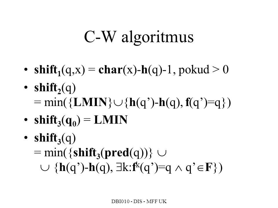 DBI010 - DIS - MFF UK C-W algoritmus shift 1 (q,x) = char(x)-h(q)-1, pokud > 0 shift 2 (q) = min({LMIN}  {h(q')-h(q), f(q')=q}) shift 3 (q 0 ) = LMIN shift 3 (q) = min({shift 3 (pred(q))}   {h(q')-h(q),  k:f k (q')=q  q'  F})