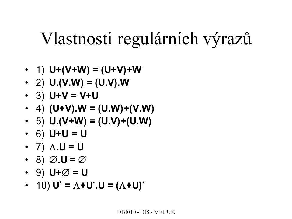DBI010 - DIS - MFF UK Vlastnosti regulárních výrazů 1) U+(V+W) = (U+V)+W 2) U.(V.W) = (U.V).W 3) U+V = V+U 4) (U+V).W = (U.W)+(V.W) 5) U.(V+W) = (U.V)+(U.W) 6) U+U = U 7) .U = U 8) .U =  9) U+  = U 10) U * =  +U *.U = (  +U) *