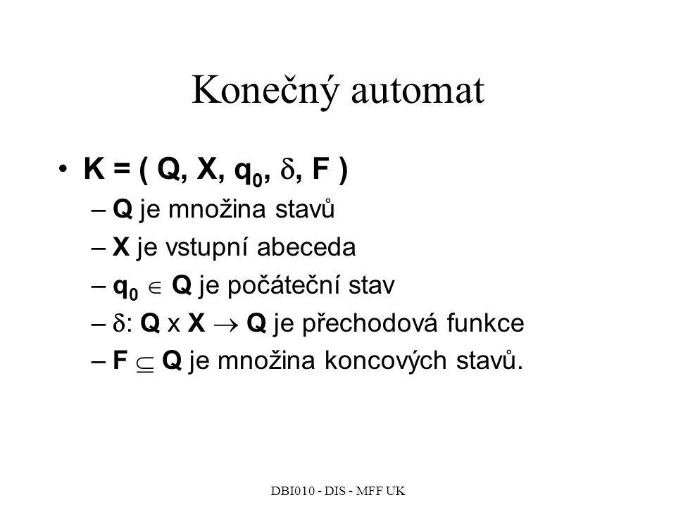DBI010 - DIS - MFF UK Konečný automat K = ( Q, X, q 0, , F ) –Q je množina stavů –X je vstupní abeceda –q 0  Q je počáteční stav –  : Q x X  Q je přechodová funkce –F  Q je množina koncových stavů.