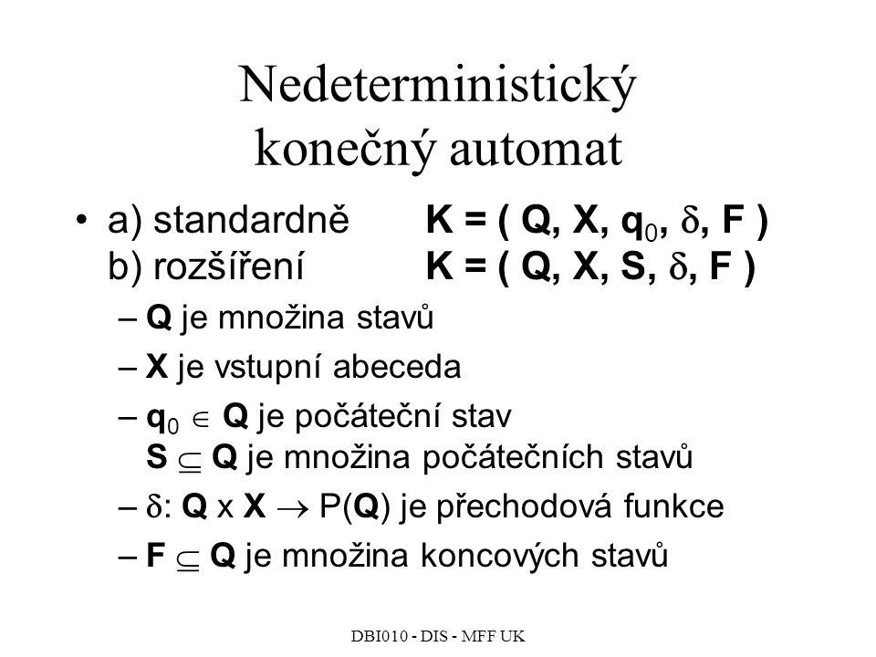 DBI010 - DIS - MFF UK Nedeterministický konečný automat a) standardněK = ( Q, X, q 0, , F ) b) rozšířeníK = ( Q, X, S, , F ) –Q je množina stavů –X je vstupní abeceda –q 0  Q je počáteční stav S  Q je množina počátečních stavů –  : Q x X  P(Q) je přechodová funkce –F  Q je množina koncových stavů