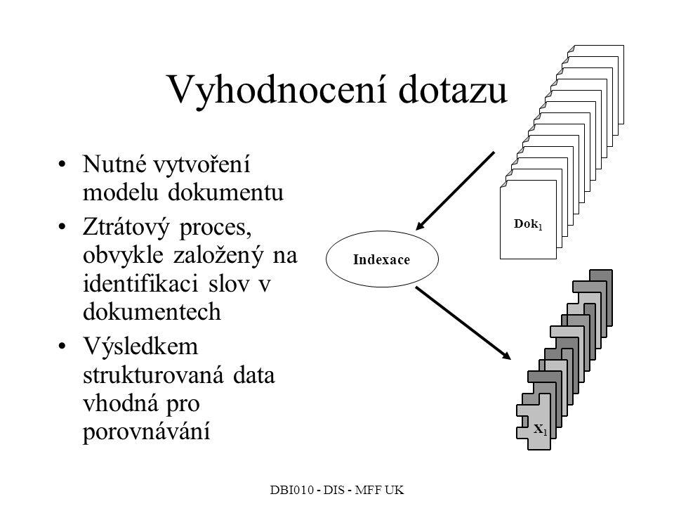 DBI010 - DIS - MFF UK Vyhodnocení dotazu Nutné vytvoření modelu dokumentu Ztrátový proces, obvykle založený na identifikaci slov v dokumentech Výsledkem strukturovaná data vhodná pro porovnávání Dok 1 Indexace X1X1