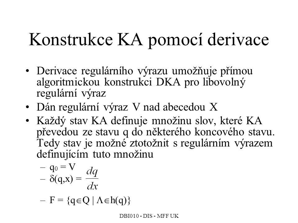 DBI010 - DIS - MFF UK Konstrukce KA pomocí derivace Derivace regulárního výrazu umožňuje přímou algoritmickou konstrukci DKA pro libovolný regulární výraz Dán regulární výraz V nad abecedou X Každý stav KA definuje množinu slov, které KA převedou ze stavu q do některého koncového stavu.