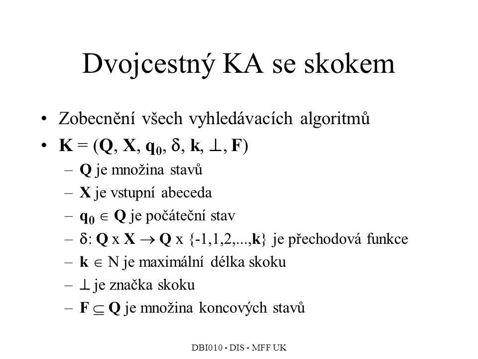 DBI010 - DIS - MFF UK Dvojcestný KA se skokem Zobecnění všech vyhledávacích algoritmů K = (Q, X, q 0, , k, , F) –Q je množina stavů –X je vstupní abeceda –q 0  Q je počáteční stav –  : Q x X  Q x {-1,1,2,...,k} je přechodová funkce –k  N je maximální délka skoku –  je značka skoku –F  Q je množina koncových stavů