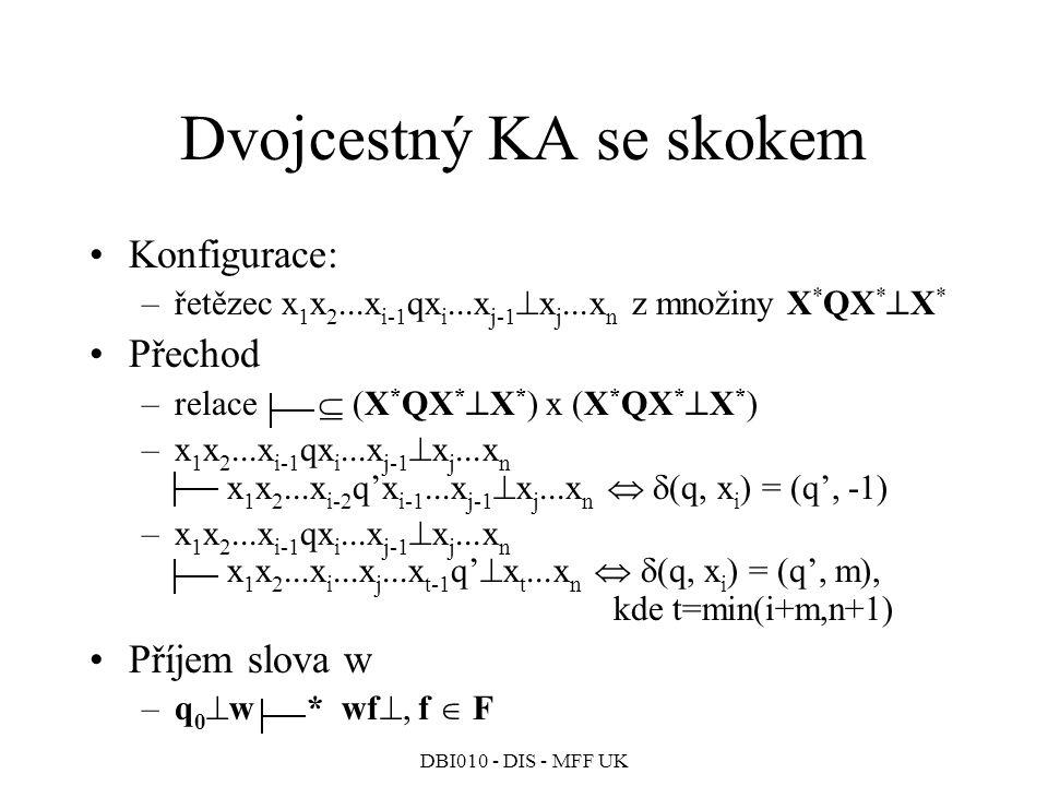 DBI010 - DIS - MFF UK Dvojcestný KA se skokem Konfigurace: –řetězec x 1 x 2...x i-1 qx i...x j-1  x j...x n z množiny X * QX *  X * Přechod –relace  (X * QX *  X * ) x (X * QX *  X * ) –x 1 x 2...x i-1 qx i...x j-1  x j...x n x 1 x 2...x i-2 q'x i-1...x j-1  x j...x n   (q, x i ) = (q', -1) –x 1 x 2...x i-1 qx i...x j-1  x j...x n x 1 x 2...x i...x j...x t-1 q'  x t...x n   (q, x i ) = (q', m), kde t=min(i+m,n+1) Příjem slova w –q 0  w * wf , f  F