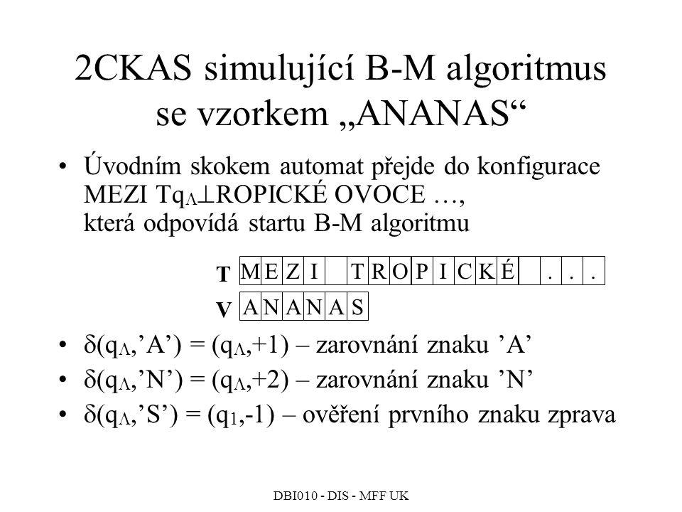"""DBI010 - DIS - MFF UK 2CKAS simulující B-M algoritmus se vzorkem """"ANANAS Úvodním skokem automat přejde do konfigurace MEZI Tq   ROPICKÉ OVOCE …, která odpovídá startu B-M algoritmu  (q ,'A') = (q ,+1) – zarovnání znaku 'A'  (q ,'N') = (q ,+2) – zarovnání znaku 'N'  (q ,'S') = (q 1,-1) – ověření prvního znaku zprava M T EZI TROPIC A V NANAS KÉ..."""