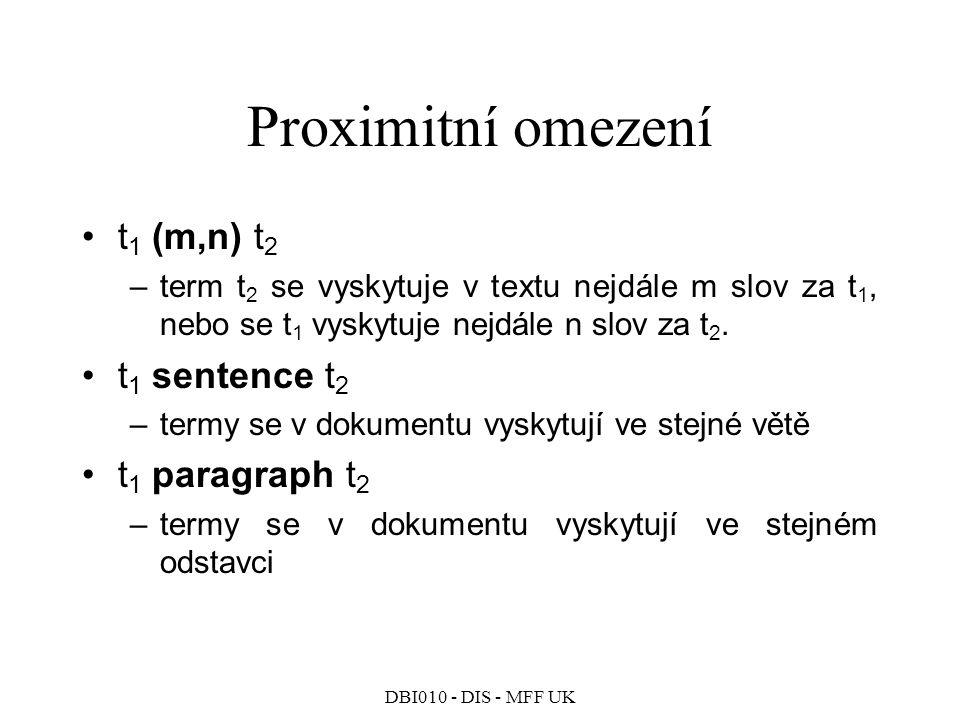 DBI010 - DIS - MFF UK Proximitní omezení t 1 (m,n) t 2 –term t 2 se vyskytuje v textu nejdále m slov za t 1, nebo se t 1 vyskytuje nejdále n slov za t 2.
