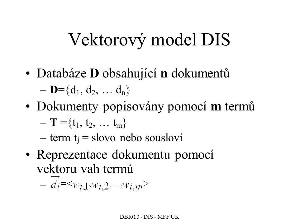 DBI010 - DIS - MFF UK Vektorový model DIS Databáze D obsahující n dokumentů –D={d 1, d 2, … d n } Dokumenty popisovány pomocí m termů –T ={t 1, t 2, … t m } –term t j = slovo nebo sousloví Reprezentace dokumentu pomocí vektoru vah termů –