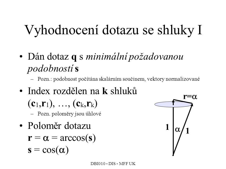 DBI010 - DIS - MFF UK Vyhodnocení dotazu se shluky I Dán dotaz q s minimální požadovanou podobností s –Pozn.: podobnost počítána skalárním součinem, vektory normalizované Index rozdělen na k shluků (c 1,r 1 ), …, (c k,r k ) –Pozn.