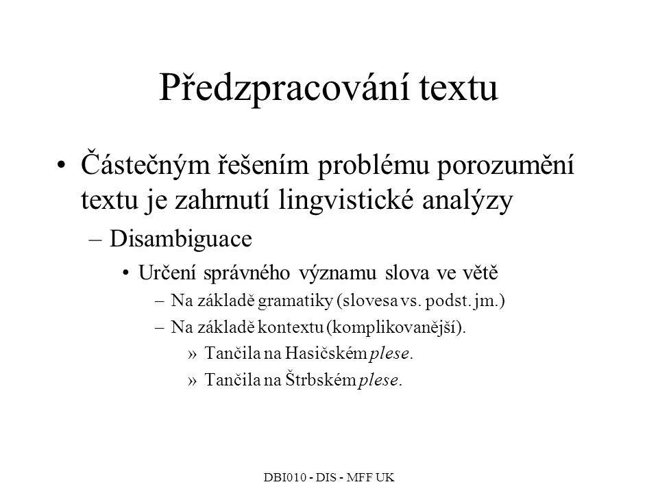 DBI010 - DIS - MFF UK Předzpracování textu Částečným řešením problému porozumění textu je zahrnutí lingvistické analýzy –Disambiguace Určení správného významu slova ve větě –Na základě gramatiky (slovesa vs.