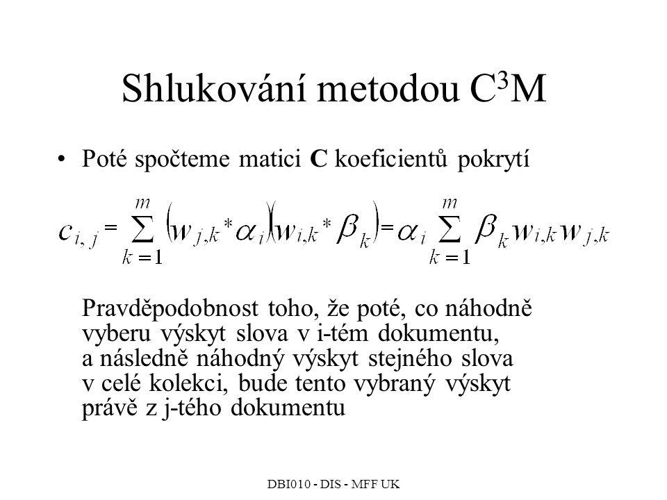 DBI010 - DIS - MFF UK Shlukování metodou C 3 M Poté spočteme matici C koeficientů pokrytí Pravděpodobnost toho, že poté, co náhodně vyberu výskyt slova v i-tém dokumentu, a následně náhodný výskyt stejného slova v celé kolekci, bude tento vybraný výskyt právě z j-tého dokumentu