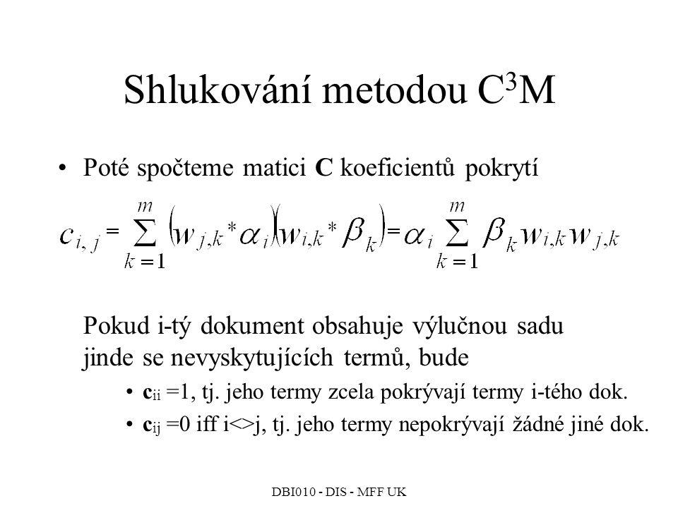 DBI010 - DIS - MFF UK Shlukování metodou C 3 M Poté spočteme matici C koeficientů pokrytí Pokud i-tý dokument obsahuje výlučnou sadu jinde se nevyskytujících termů, bude c ii =1, tj.