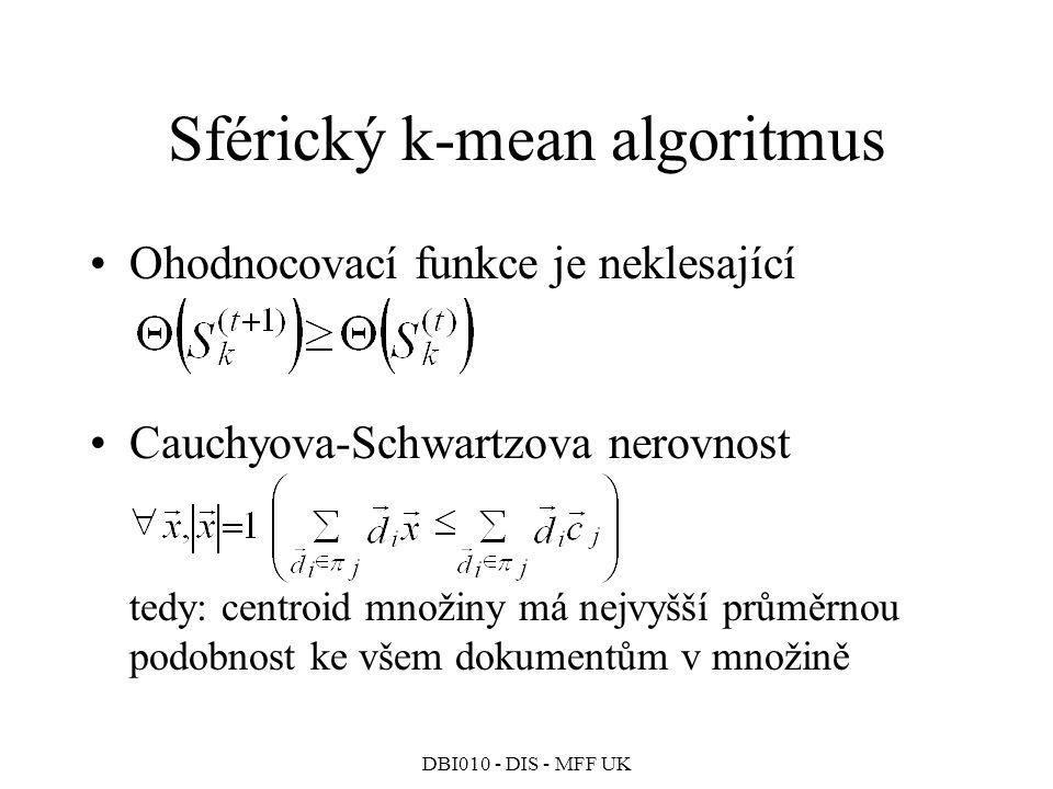 DBI010 - DIS - MFF UK Sférický k-mean algoritmus Ohodnocovací funkce je neklesající Cauchyova-Schwartzova nerovnost tedy: centroid množiny má nejvyšší průměrnou podobnost ke všem dokumentům v množině