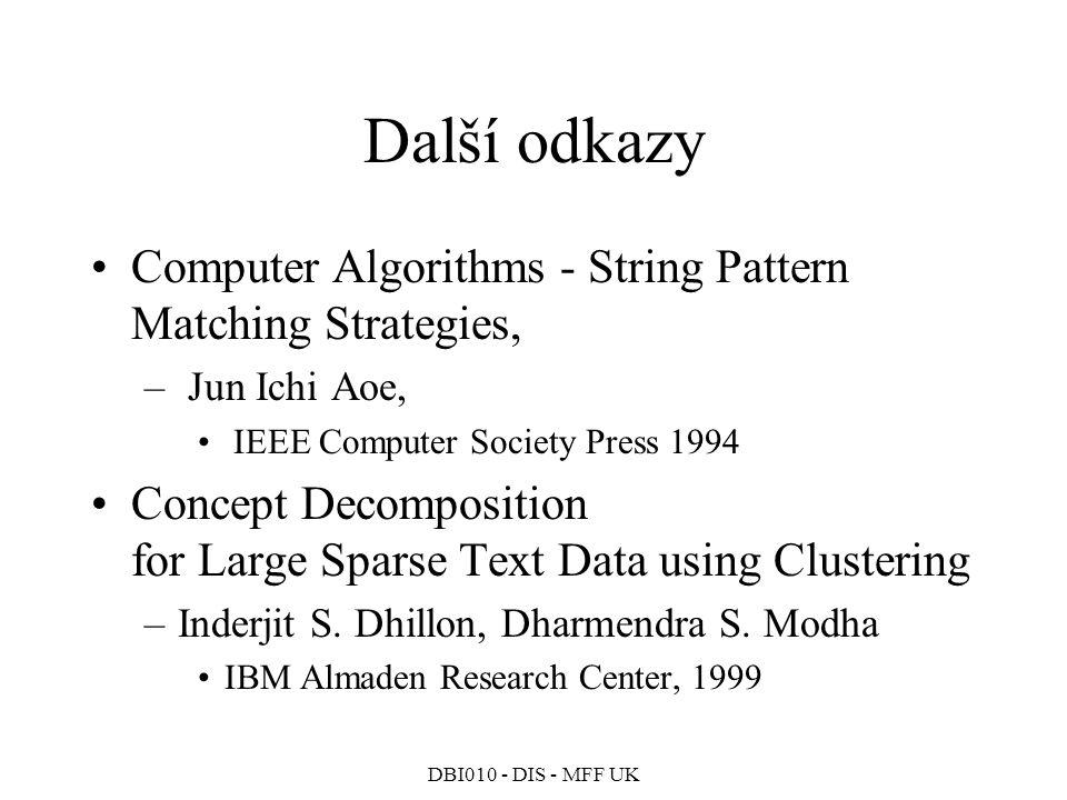 DBI010 - DIS - MFF UK Kohonenovy mapy Lze použít i pro shlukování termů/lemmat –matice indexu po sloupcích –místo m-rozměrného prostoru se tedy mapuje prostor n-rozměrný Příklad: –mřížka 15*15 center –7777 dokumentů (Lidové noviny 1994) –13495 lemmat –100000 iterací učení náhodně vybraným vektorem lemmatu Vytvořené shluky lemmat C 2,4 burza, akcie, kupónový, cenný, papír, investor, objem, investiční, fond, hodnota, obchod C 2,5 vlna, privatizace, národní C 3,6 literární, spisovatel, literatura, nakladatelství, počátek, čtenář, dějiny, text, kniha, napsat C 3,13 Havel, Václav, prezident C 4,13 Klaus, premiér, ministr C 6,14 jeviště, komedie, filmový, scénář, publikum, festival, snímek, příběh, film, role