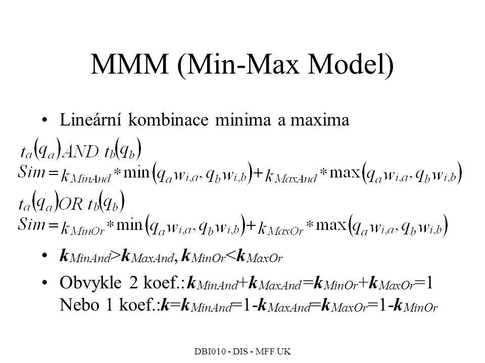 DBI010 - DIS - MFF UK MMM (Min-Max Model) Lineární kombinace minima a maxima k MinAnd >k MaxAnd, k MinOr <k MaxOr Obvykle 2 koef.:k MinAnd +k MaxAnd =k MinOr +k MaxOr =1 Nebo 1 koef.:k=k MinAnd =1-k MaxAnd =k MaxOr =1-k MinOr