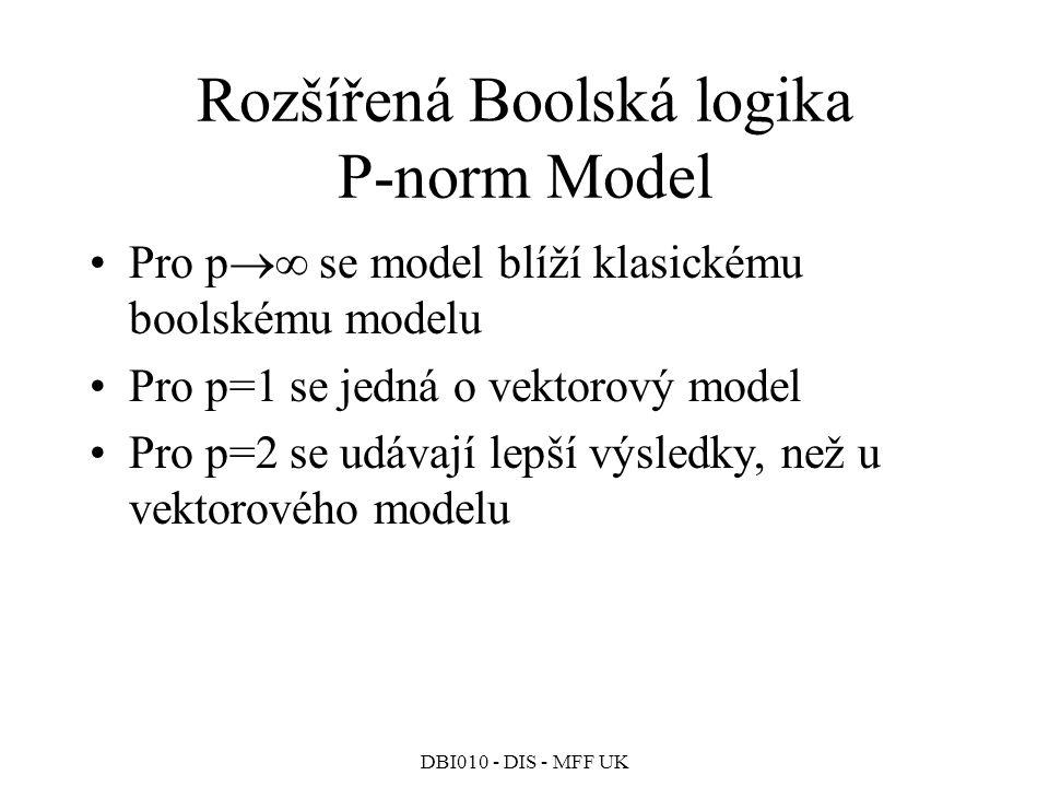 DBI010 - DIS - MFF UK Rozšířená Boolská logika P-norm Model Pro p  se model blíží klasickému boolskému modelu Pro p=1 se jedná o vektorový model Pro p=2 se udávají lepší výsledky, než u vektorového modelu