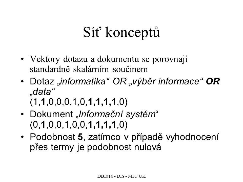 """DBI010 - DIS - MFF UK Síť konceptů Vektory dotazu a dokumentu se porovnají standardně skalárním součinem Dotaz """"informatika OR """"výběr informace OR """"data (1,1,0,0,0,1,0,1,1,1,1,0) Dokument """"Informační systém (0,1,0,0,1,0,0,1,1,1,1,0) Podobnost 5, zatímco v případě vyhodnocení přes termy je podobnost nulová"""