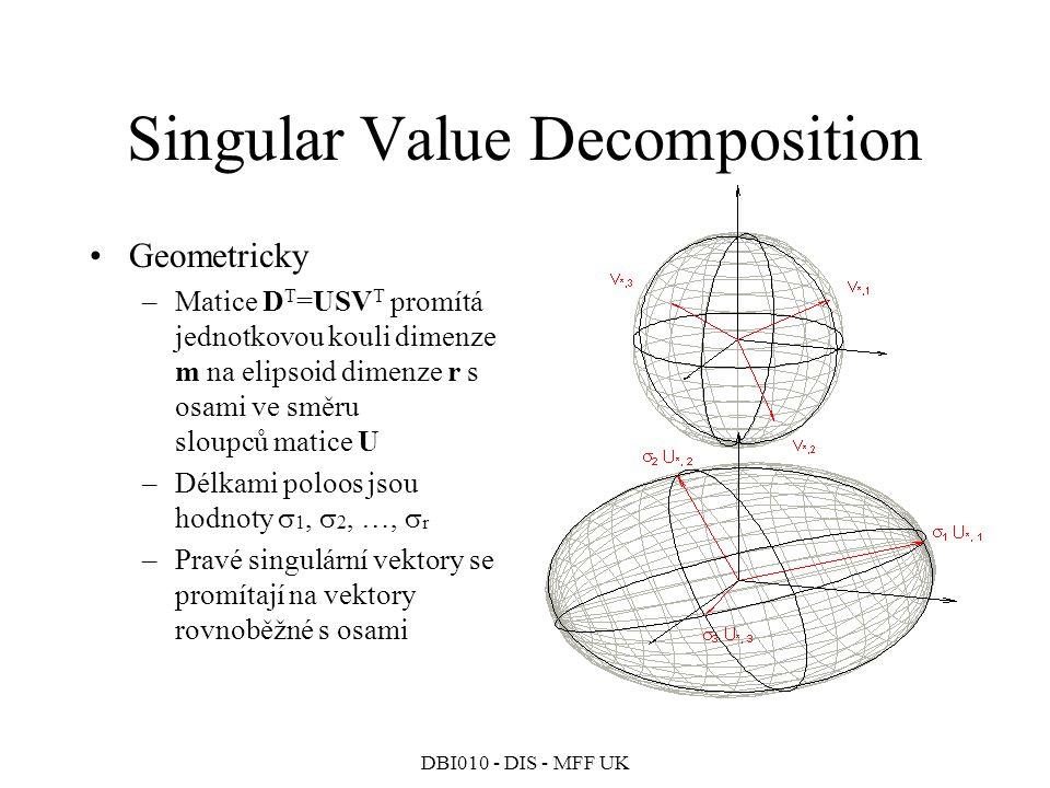DBI010 - DIS - MFF UK Singular Value Decomposition Geometricky –Matice D T =USV T promítá jednotkovou kouli dimenze m na elipsoid dimenze r s osami ve směru sloupců matice U –Délkami poloos jsou hodnoty  1,  2, …,  r –Pravé singulární vektory se promítají na vektory rovnoběžné s osami