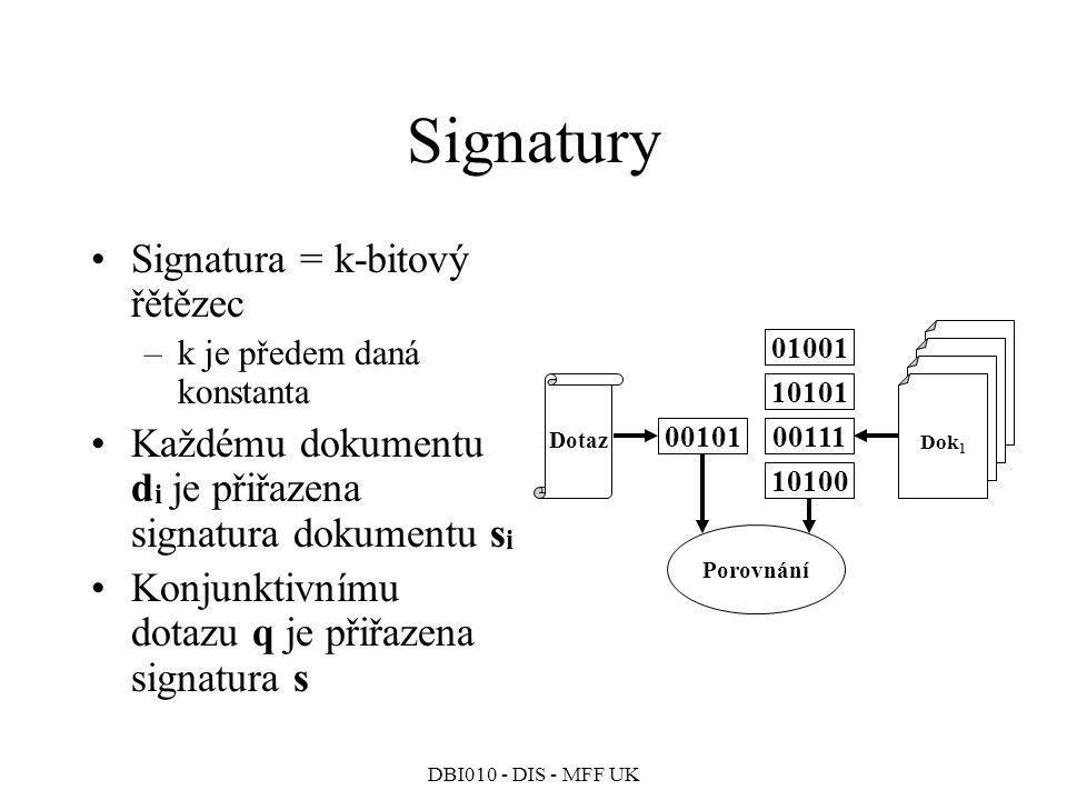 DBI010 - DIS - MFF UK Signatury Signatura = k-bitový řětězec –k je předem daná konstanta Každému dokumentu d i je přiřazena signatura dokumentu s i Konjunktivnímu dotazu q je přiřazena signatura s Dok 1 Porovnání Dotaz 00101 01001 10101 00111 10100