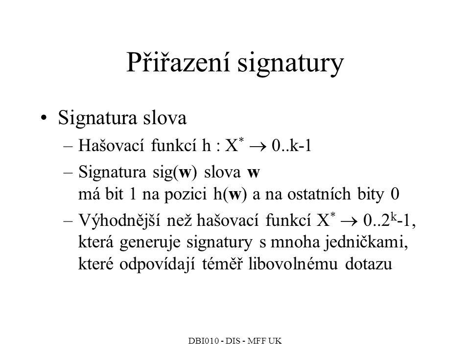 DBI010 - DIS - MFF UK Přiřazení signatury Signatura slova –Hašovací funkcí h : X *  0..k-1 –Signatura sig(w) slova w má bit 1 na pozici h(w) a na ostatních bity 0 –Výhodnější než hašovací funkcí X *  0..2 k -1, která generuje signatury s mnoha jedničkami, které odpovídají téměř libovolnému dotazu