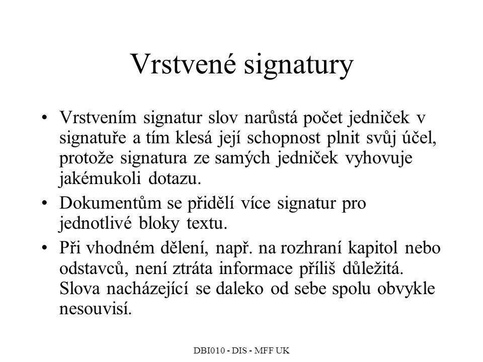 DBI010 - DIS - MFF UK Vrstvené signatury Vrstvením signatur slov narůstá počet jedniček v signatuře a tím klesá její schopnost plnit svůj účel, protože signatura ze samých jedniček vyhovuje jakémukoli dotazu.