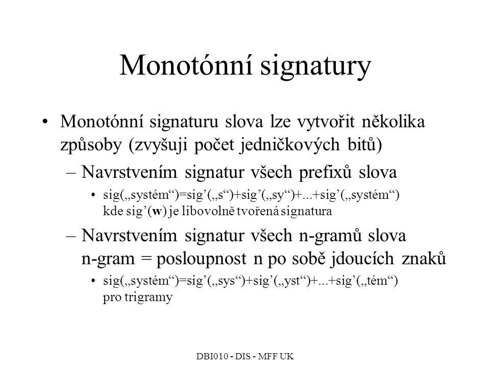 """DBI010 - DIS - MFF UK Monotónní signatury Monotónní signaturu slova lze vytvořit několika způsoby (zvyšuji počet jedničkových bitů) –Navrstvením signatur všech prefixů slova sig(""""systém )=sig'(""""s )+sig'(""""sy )+...+sig'(""""systém ) kde sig'(w) je libovolně tvořená signatura –Navrstvením signatur všech n-gramů slova n-gram = posloupnost n po sobě jdoucích znaků sig(""""systém )=sig'(""""sys )+sig'(""""yst )+...+sig'(""""tém ) pro trigramy"""
