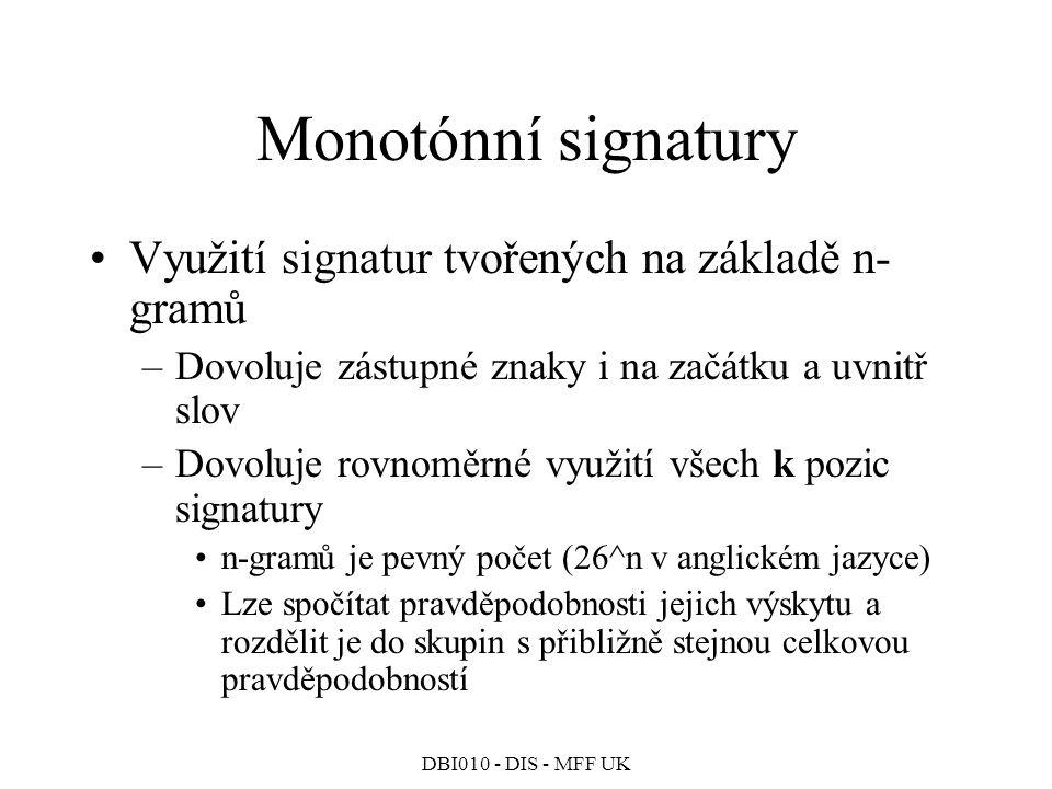 DBI010 - DIS - MFF UK Monotónní signatury Využití signatur tvořených na základě n- gramů –Dovoluje zástupné znaky i na začátku a uvnitř slov –Dovoluje rovnoměrné využití všech k pozic signatury n-gramů je pevný počet (26^n v anglickém jazyce) Lze spočítat pravděpodobnosti jejich výskytu a rozdělit je do skupin s přibližně stejnou celkovou pravděpodobností