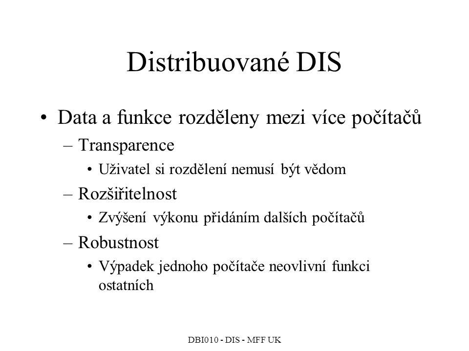 DBI010 - DIS - MFF UK Distribuované DIS Data a funkce rozděleny mezi více počítačů –Transparence Uživatel si rozdělení nemusí být vědom –Rozšiřitelnost Zvýšení výkonu přidáním dalších počítačů –Robustnost Výpadek jednoho počítače neovlivní funkci ostatních