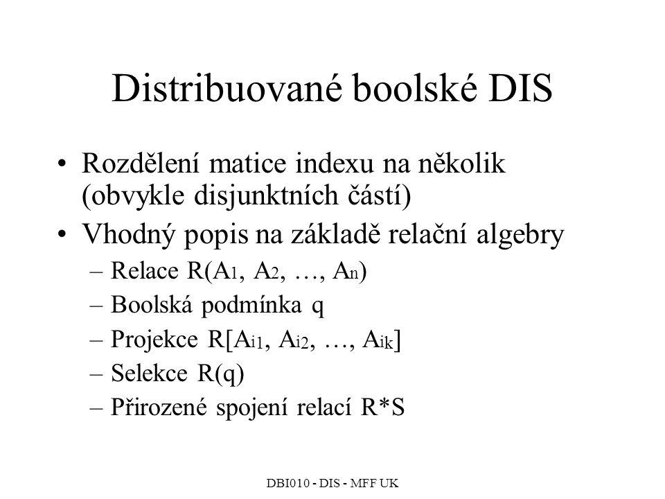 DBI010 - DIS - MFF UK Distribuované boolské DIS Rozdělení matice indexu na několik (obvykle disjunktních částí) Vhodný popis na základě relační algebry –Relace R(A 1, A 2, …, A n ) –Boolská podmínka q –Projekce R[A i 1, A i 2, …, A i k ] –Selekce R(q) –Přirozené spojení relací R*S