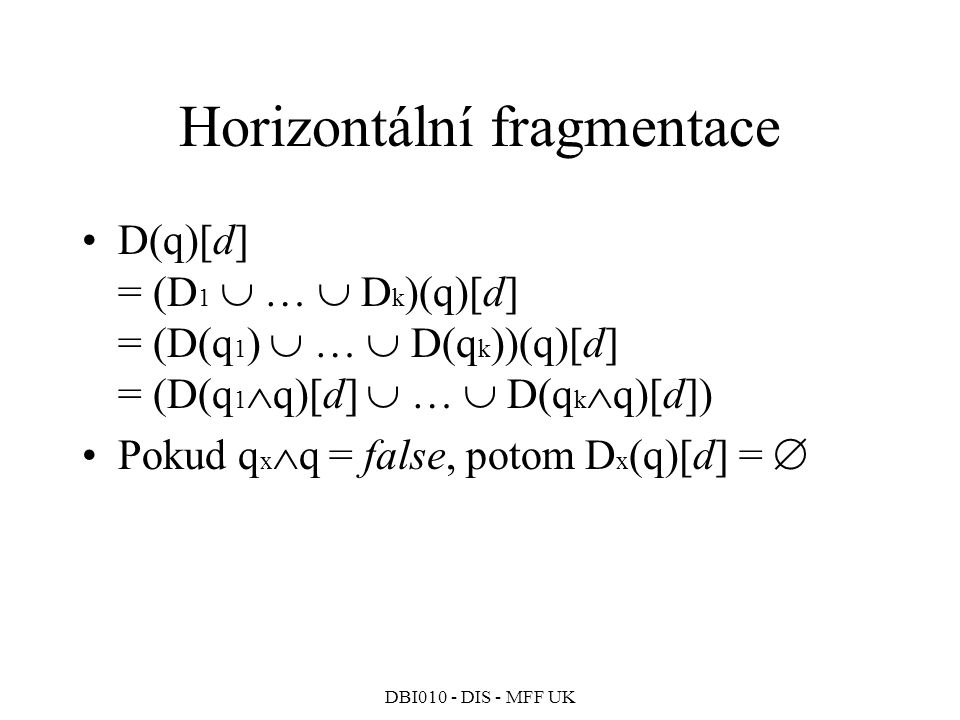 DBI010 - DIS - MFF UK Horizontální fragmentace D(q)[d] = (D 1  …  D k )(q)[d] = (D(q 1 )  …  D(q k ))(q)[d] = (D(q 1  q)[d]  …  D(q k  q)[d]) Pokud q x  q = false, potom D x (q)[d] = 