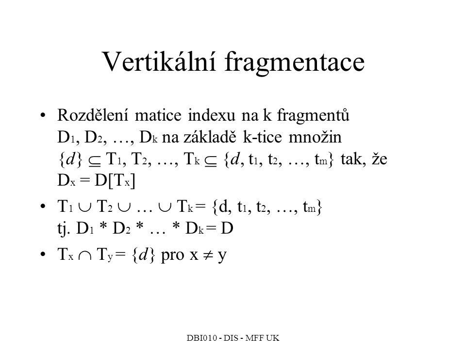 DBI010 - DIS - MFF UK Vertikální fragmentace Rozdělení matice indexu na k fragmentů D 1, D 2, …, D k na základě k-tice množin {d}  T 1, T 2, …, T k  {d, t 1, t 2, …, t m } tak, že D x = D[T x ] T 1  T 2  …  T k = {d, t 1, t 2, …, t m } tj.