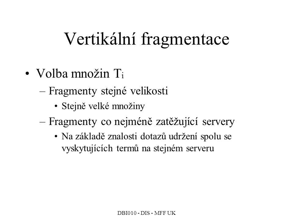 DBI010 - DIS - MFF UK Vertikální fragmentace Volba množin T i –Fragmenty stejné velikosti Stejně velké množiny –Fragmenty co nejméně zatěžující servery Na základě znalosti dotazů udržení spolu se vyskytujících termů na stejném serveru