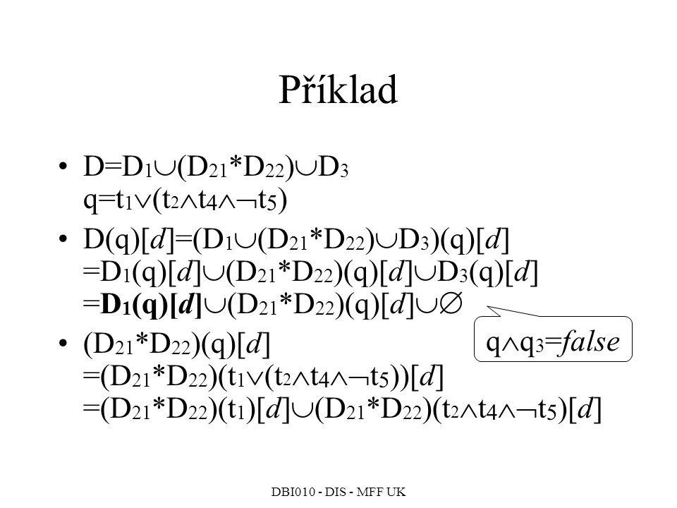DBI010 - DIS - MFF UK Příklad D=D 1  (D 21 *D 22 )  D 3 q=t 1  (t 2  t 4  t 5 ) D(q)[d]=(D 1  (D 21 *D 22 )  D 3 )(q)[d] =D 1 (q)[d]  (D 21 *D 22 )(q)[d]  D 3 (q)[d] =D 1 (q)[d]  (D 21 *D 22 )(q)[d]  (D 21 *D 22 )(q)[d] =(D 21 *D 22 )(t 1  (t 2  t 4  t 5 ))[d] =(D 21 *D 22 )(t 1 )[d]  (D 21 *D 22 )(t 2  t 4  t 5 )[d] q  q 3 =false