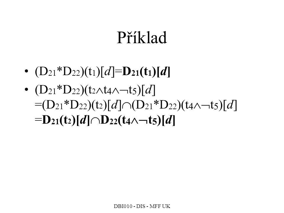 DBI010 - DIS - MFF UK Příklad (D 21 *D 22 )(t 1 )[d]=D 21 (t 1 )[d] (D 21 *D 22 )(t 2  t 4  t 5 )[d] =(D 21 *D 22 )(t 2 )[d]  (D 21 *D 22 )(t 4  t 5 )[d] =D 21 (t 2 )[d]  D 22 (t 4  t 5 )[d]