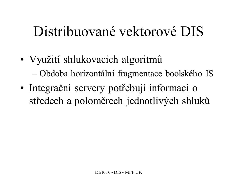 DBI010 - DIS - MFF UK Distribuované vektorové DIS Využití shlukovacích algoritmů –Obdoba horizontální fragmentace boolského IS Integrační servery potřebují informaci o středech a poloměrech jednotlivých shluků