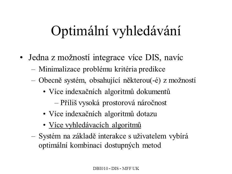 DBI010 - DIS - MFF UK Optimální vyhledávání Jedna z možností integrace více DIS, navíc –Minimalizace problému kritéria predikce –Obecně systém, obsahující některou(-é) z možností Více indexačních algoritmů dokumentů –Příliš vysoká prostorová náročnost Více indexačních algoritmů dotazu Více vyhledávacích algoritmů –Systém na základě interakce s uživatelem vybírá optimální kombinaci dostupných metod