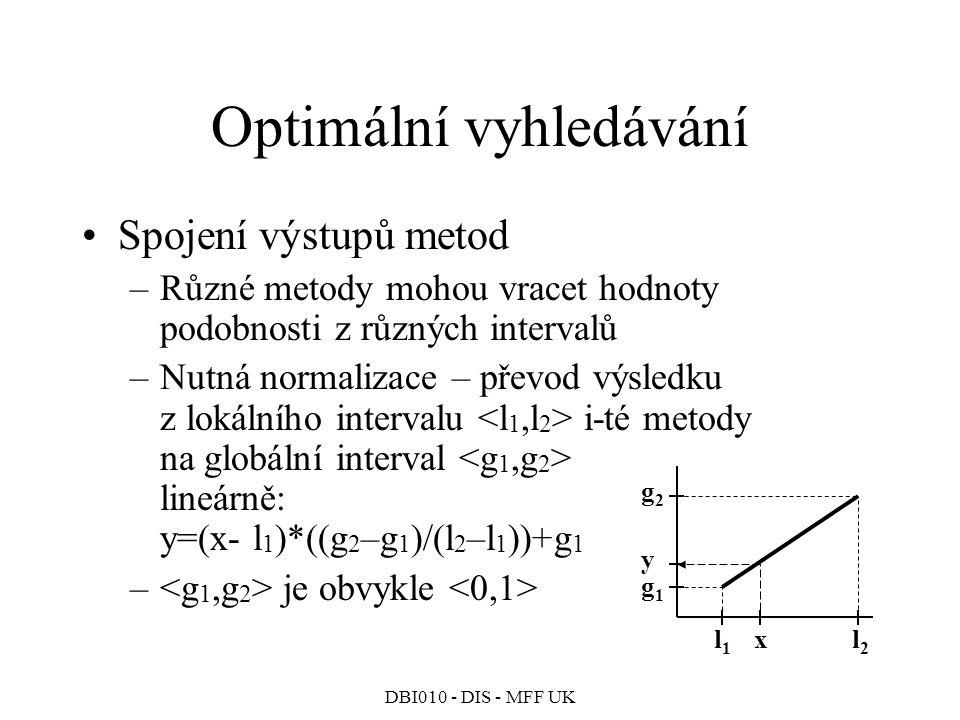 DBI010 - DIS - MFF UK Optimální vyhledávání Spojení výstupů metod –Různé metody mohou vracet hodnoty podobnosti z různých intervalů –Nutná normalizace – převod výsledku z lokálního intervalu i-té metody na globální interval lineárně: y=(x- l 1 )*((g 2 –g 1 )/(l 2 –l 1 ))+g 1 – je obvykle l1l1 l2l2 g1g1 g2g2 x y
