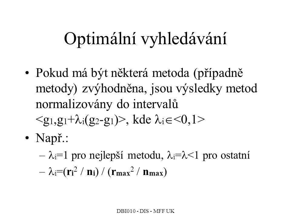 DBI010 - DIS - MFF UK Optimální vyhledávání Pokud má být některá metoda (případně metody) zvýhodněna, jsou výsledky metod normalizovány do intervalů, kde i  Např.: – i =1 pro nejlepší metodu, i = <1 pro ostatní – i =(r i 2 / n i ) / (r max 2 / n max )