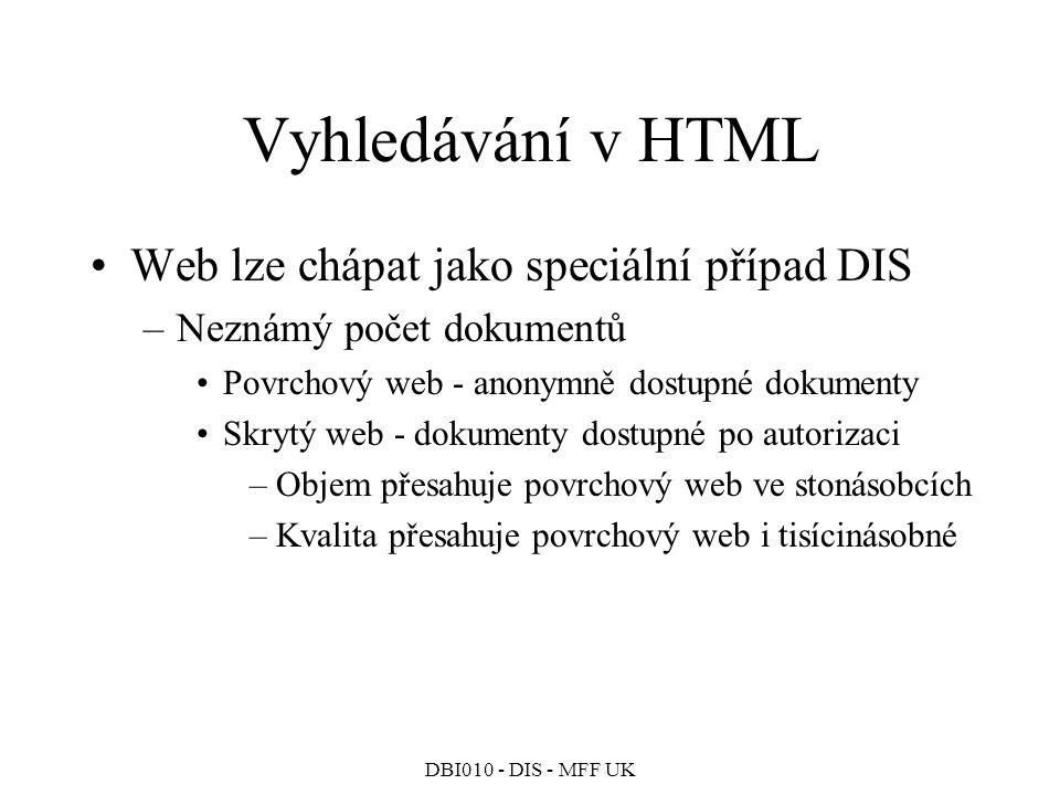 DBI010 - DIS - MFF UK Vyhledávání v HTML Web lze chápat jako speciální případ DIS –Neznámý počet dokumentů Povrchový web - anonymně dostupné dokumenty Skrytý web - dokumenty dostupné po autorizaci –Objem přesahuje povrchový web ve stonásobcích –Kvalita přesahuje povrchový web i tisícinásobné