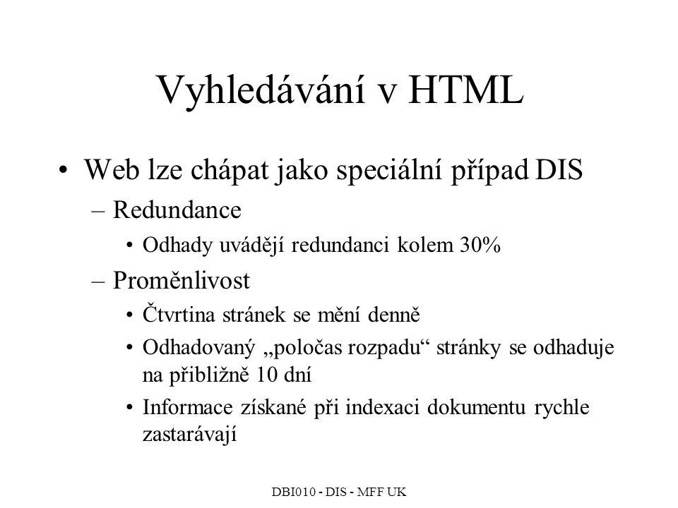 """DBI010 - DIS - MFF UK Vyhledávání v HTML Web lze chápat jako speciální případ DIS –Redundance Odhady uvádějí redundanci kolem 30% –Proměnlivost Čtvrtina stránek se mění denně Odhadovaný """"poločas rozpadu stránky se odhaduje na přibližně 10 dní Informace získané při indexaci dokumentu rychle zastarávají"""