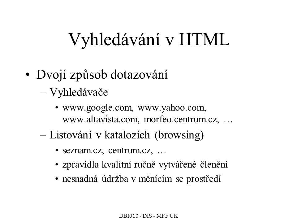 DBI010 - DIS - MFF UK Vyhledávání v HTML Dvojí způsob dotazování –Vyhledávače www.google.com, www.yahoo.com, www.altavista.com, morfeo.centrum.cz, … –Listování v katalozích (browsing) seznam.cz, centrum.cz, … zpravidla kvalitní ručně vytvářené členění nesnadná údržba v měnícím se prostředí