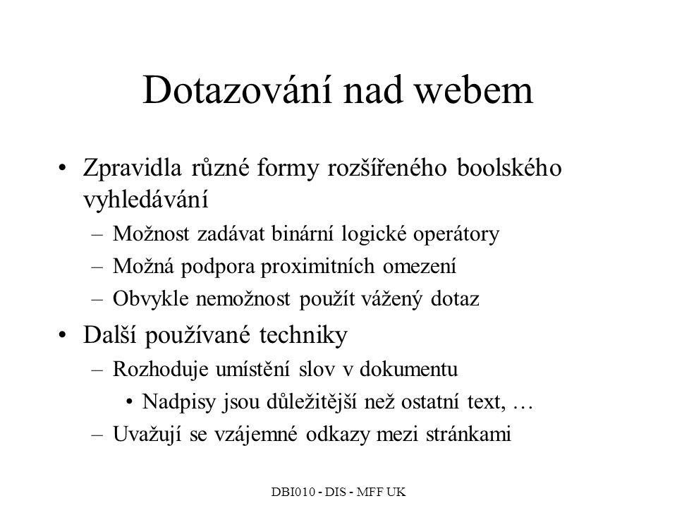 DBI010 - DIS - MFF UK Dotazování nad webem Zpravidla různé formy rozšířeného boolského vyhledávání –Možnost zadávat binární logické operátory –Možná podpora proximitních omezení –Obvykle nemožnost použít vážený dotaz Další používané techniky –Rozhoduje umístění slov v dokumentu Nadpisy jsou důležitější než ostatní text, … –Uvažují se vzájemné odkazy mezi stránkami