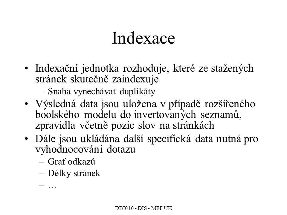 DBI010 - DIS - MFF UK Indexace Indexační jednotka rozhoduje, které ze stažených stránek skutečně zaindexuje –Snaha vynechávat duplikáty Výsledná data jsou uložena v případě rozšířeného boolského modelu do invertovaných seznamů, zpravidla včetně pozic slov na stránkách Dále jsou ukládána další specifická data nutná pro vyhodnocování dotazu –Graf odkazů –Délky stránek –…