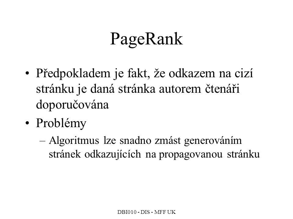 DBI010 - DIS - MFF UK PageRank Předpokladem je fakt, že odkazem na cizí stránku je daná stránka autorem čtenáři doporučována Problémy –Algoritmus lze snadno zmást generováním stránek odkazujících na propagovanou stránku