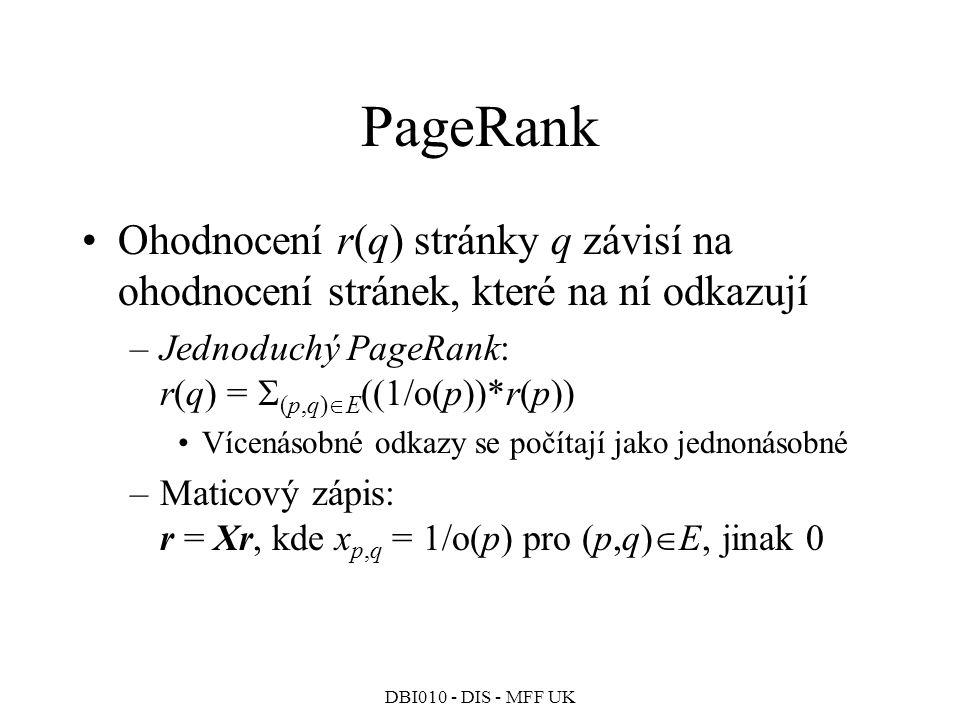 DBI010 - DIS - MFF UK PageRank Ohodnocení r(q) stránky q závisí na ohodnocení stránek, které na ní odkazují –Jednoduchý PageRank: r(q) =  (p,q)  E ((1/o(p))*r(p)) Vícenásobné odkazy se počítají jako jednonásobné –Maticový zápis: r = Xr, kde x p,q = 1/o(p) pro (p,q)  E, jinak 0