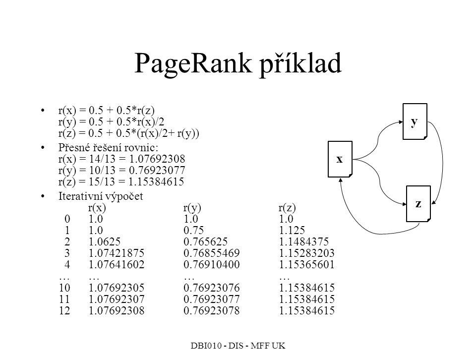 DBI010 - DIS - MFF UK PageRank příklad r(x) = 0.5 + 0.5*r(z) r(y) = 0.5 + 0.5*r(x)/2 r(z) = 0.5 + 0.5*(r(x)/2+ r(y)) Přesné řešení rovnic: r(x) = 14/13 = 1.07692308 r(y) = 10/13 = 0.76923077 r(z) = 15/13 = 1.15384615 Iterativní výpočet r(x) r(y) r(z) 01.01.01.0 11.00.751.125 21.06250.7656251.1484375 31.074218750.768554691.15283203 41.076416020.769104001.15365601 ………… 101.076923050.769230761.15384615 111.076923070.769230771.15384615 121.076923080.769230781.15384615 x z y
